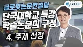 논문컨설팅 글로빛 단국대학교 특강 학술논문의 구성-4. 주제선정