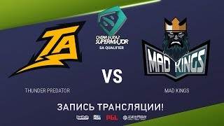 Thunder Predator vs Mad Kings, China Super Major SA Qual, game 2 [4ce]