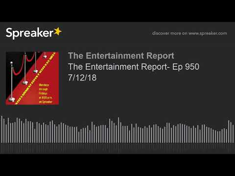 The Entertainment Report- Ep 950 7/12/18 (made with Spreaker)