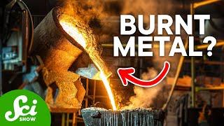 Can you burn metal?
