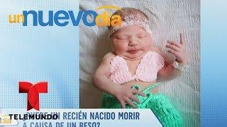 Video oficial de Telemundo Un Nuevo Día. Días atrás el mundo se estremeció por la noticia de una recién nacida que murió a causa de un beso, es por eso que nuestros especialistas debaten el caso.YouTube: http://www.youtube.com/unnuevodiaOfficial page: http://www.Telemundo.com/UnNuevoDiaFacebook https://www.Facebook.com/UnNuevoDiaTwitter https://twitter.com/#!/UnNuevoDiaSUBSCRIBETE: http://bit.ly/1ykCaDrUn Nuevo Día:Es un programa de entretenimiento que ofrece las últimas noticias y titulares de la farándula, lo que está pasando en la vida de los famosos dentro y fuera de la pantalla. Además de los secretos más íntimos de los artistas, sus camerinos y sus hogares.SUBSCRIBETE: http://bit.ly/1ykCaDrTelemundoEs una división de Empresas y Contenido Hispano de NBCUniversal, liderando la industria en la producción y distribución de contenido en español de alta calidad a través de múltiples plataformas para los hispanos en los EEUU y a audiencias alrededor del mundo. Ofrece producciones originales, películas de cine, noticias y eventos deportivos de primera categoría y es el proveedor de contenido en español número dos mundialmente sindicando contenido a más de 100 países en más de 35 idiomas.FOLLOW US TWITTER: http://bit.ly/1aKzTGALIKE US ON FACEBOOK: http://bit.ly/1Bpw7JVGOOGLE+: http://bit.ly/1AyjyRk¿Puede un niño recién nacido morir a causa de un beso?  Un Nuevo Día  Telemundo