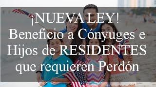 ¡NUEVA LEY! Beneficio a Cónyuges e Hijos de RESIDENTES que requieren Perdón