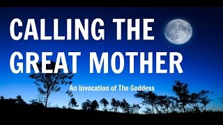 Calling The Great Mother: An Invocation of The Goddess