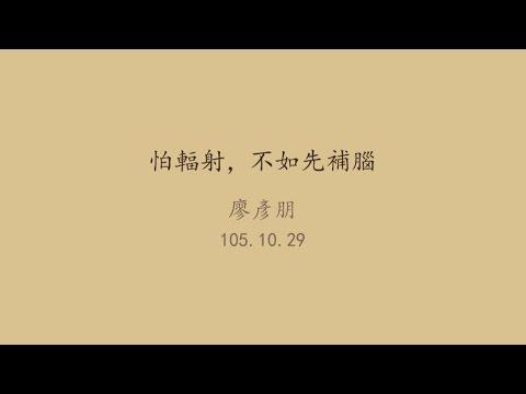 20161029高雄市立圖書館岡山講堂—廖彥朋:怕輻射,不如先補腦