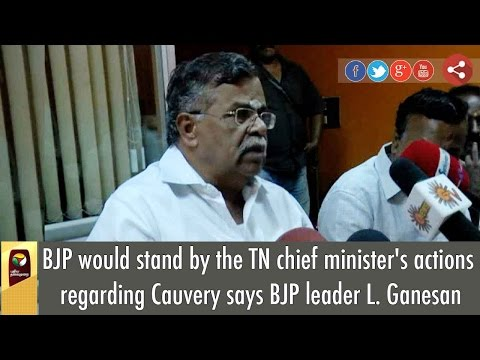 BJP-would-stand-by-the-TN-chief-ministers-actions-regarding-Cauvery-says-BJP-leader-L-Ganesan