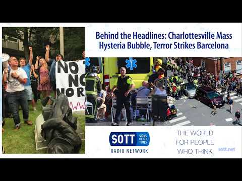 Behind the Headlines: Charlottesville Mass Hysteria Bubble, Terror Strikes Barcelona