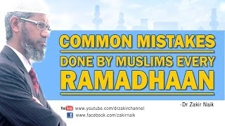 Common Mistakes done by Muslims every Ramadhaan by Dr Zakir Naik