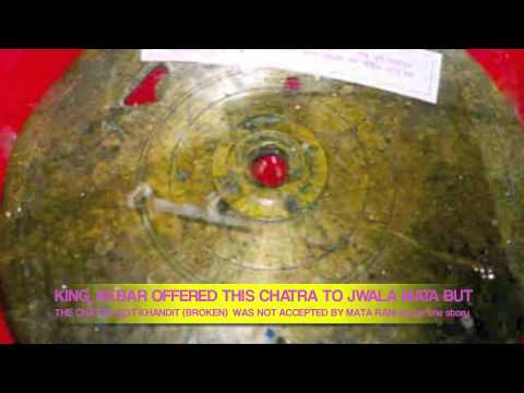 chatra - King AKBAR offered this Chatra to Jwala Mata Ji. This was supposed to be Gold Chatra, but, as per the story, because of Akbar's ego, it was not accpted by Jw...