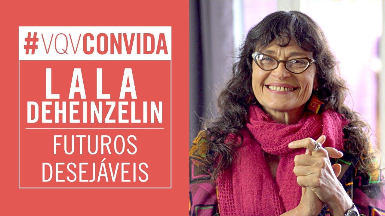 Como criar futuros desejáveis? - Lala Deheinzelin #VQVConvida