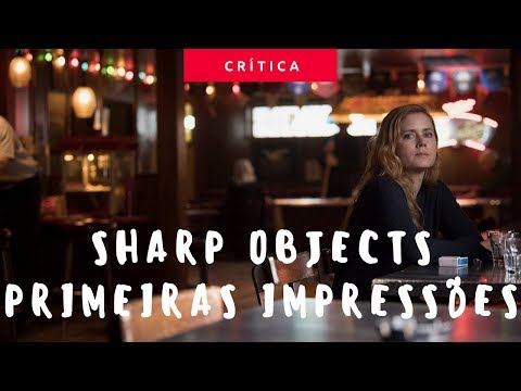 SHARP OBJECTS | PRIMEIRAS IMPRESSÕES | SEM SPOILERS