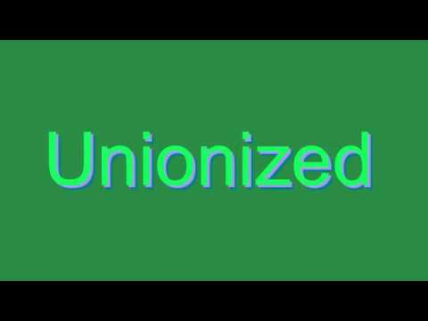 How to Pronounce Unionized