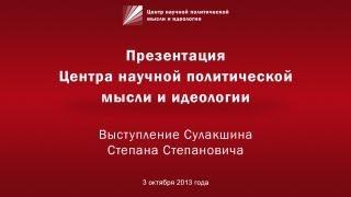 Выступление Сулакшина С.С. на презентации Центра научной политической мысли и идеологии