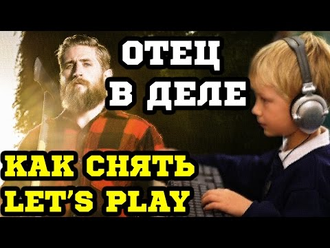 Как снять Let's Play \\ How to make Let's Play (ОТЕЦ в ДЕЛЕ)