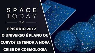 O UNIVERSO É PLANO OU CURVO? ENTENDA A NOVA CRISE DA COSMOLOGIA | SPACE TODAY TV EP2012 by Space Today