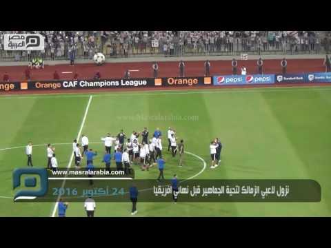 مصر العربية   نزول لاعبي الزمالك لتحية الجماهير قبل نهائي افريقيا