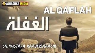 AL QAFLA الغفلة || Sh.Mustafa Xaaji Ismaaciil full download video download mp3 download music download