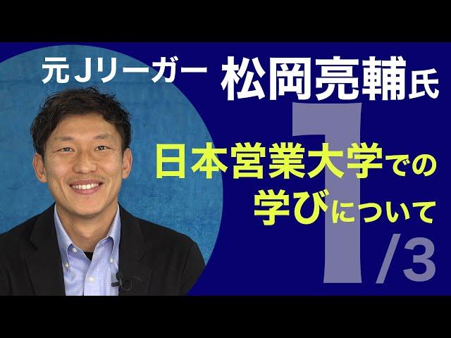 日本営業大学での学びについて・元Jリーガー松岡亮輔氏