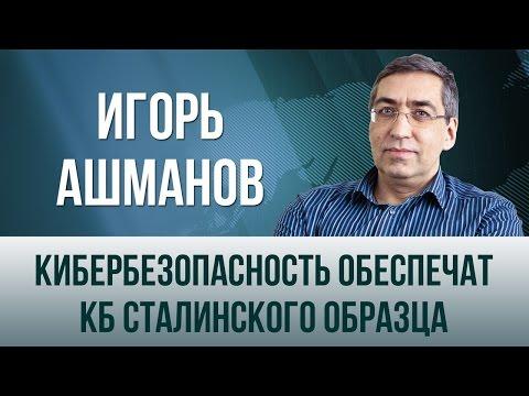 Игорь Ашманов. Кибербезопасность обеспечат КБ сталинского образца (видео)