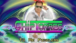 CHIP TORRES - TÚ ME PIXELEAS