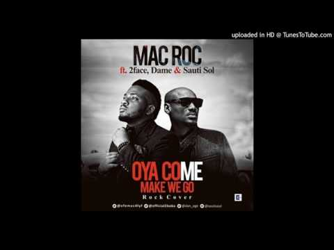 Mac Roc – Oya Come Make We Go ft. 2Face, Dame, Sauti Sol