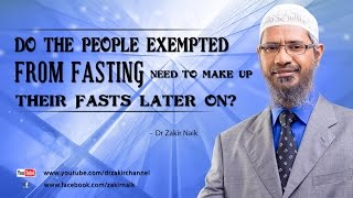 Do the people exempted from Fasting  need to make up their fasts later on? by Dr Zakir Naik