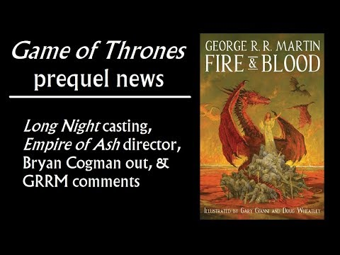 Game of Thrones Prequel News: Long Night casting, Empire of Ash director, Cogman out, GRRM comments