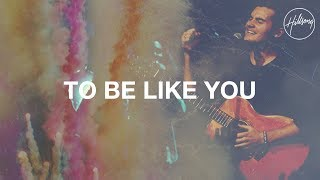 To Be Like You - Hillsong Worship