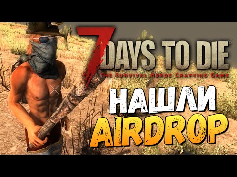 7 Days To Die - Alpha 14 - НАШЛИ AIRDROP