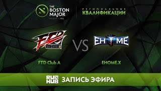 FTD Club A vs EHOME.X, Boston Major Qualifiers - China [Tekcac]