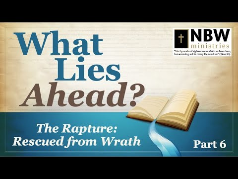 What Lies Ahead? Part 6 (The Rapture: Rescued from Wrath)
