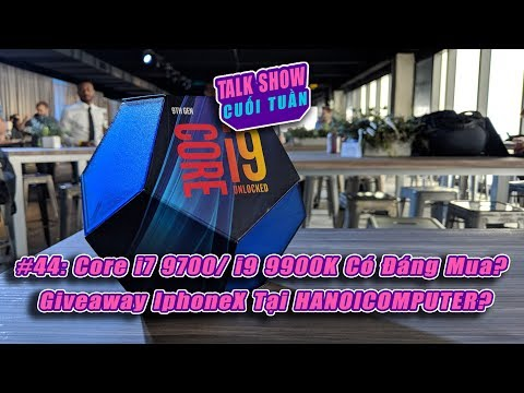 TALK SHOW CUỐI TUẦN #44: Core i7 9700K / 9900K Có Đáng Mua? Giveaway IphoneX tại HANOICOMPUTER?