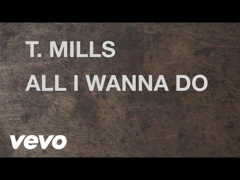 alli - 'All I Wanna Do' EP available now on iTunes: http://smarturl.it/AllIWannaDoEP See T.Mills on the All I Wanna Do Tour! Tickets here: http://www.tmillsmusic.co...