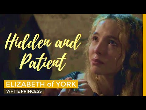 THE WHITE PRINCESS - Hidden and Patient || Elizabeth of York the Beginning