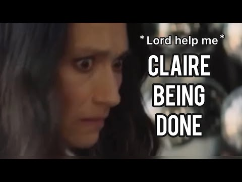 Claire being officially DONE for 6 minutes