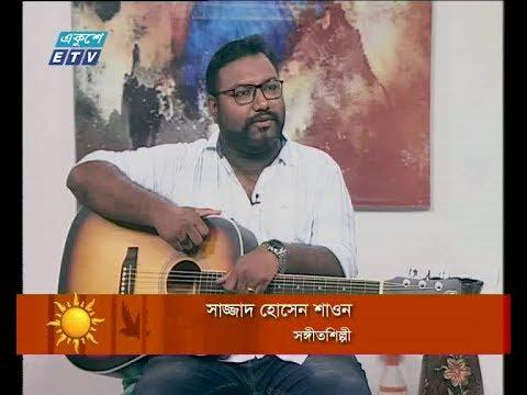 একুশের সকাল ২৬ জুলাই ২০১৮। আলোচক: সাজ্জাদ হোসেন শাওন-সঙ্গীতশিল্পী