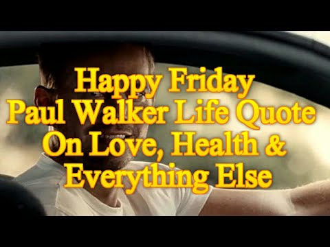 Quotes on love - Happy Friday  Paul Walker Life Quote On Love, Health And Everything Else