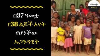 ETHIOPIA - በ37 ዓመቷ የ38 ልጆች እናት የሆነችው ኡጋንዳዊት… The woman who born 38 at the age of 37