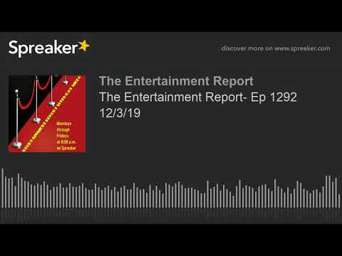 The Entertainment Report- Ep 1292 12/3/19 (made with Spreaker)