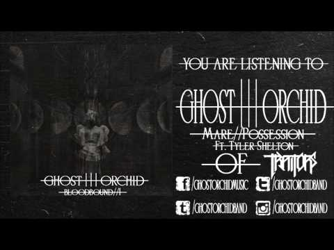 Ghost Orchid// Mare//Possession ft Tyler Shelton of Traitors.