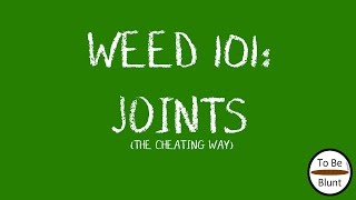 Weed 101: Joints (The Cheating Way) by  To Be Blunt