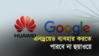 এনড্রয়েড ব্যবহার করতে পারবে না হুয়াওয়ে | Bangla Business News | Business Report 2019