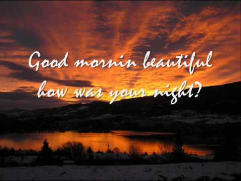 Godmorning - Lyrics for Good Morning Beautiful, Im sorry i dont know who it's by... I hope you Enjoy the pics =]
