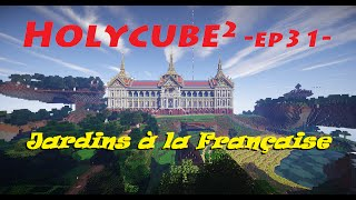 Holycube2 ep31 - Jardins à la Française !