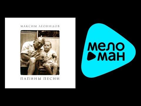 МАКСИМ ЛЕОНИДОВ - ПАПИНЫ ПЕСНИ / MAKSIM LEONIDOV - PAPINY PESNI