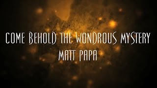 Come Behold The Wondrous Mystery - Matt Papa
