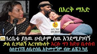 Ethiopia: በእርቅ ማእድ ጎረቤቴ ያለዉ ሀብታም ሰዉ እንደሚያገባኝ ቃል ሲገባልኝ አረገዝኩለት ግን ከድሀ ቤተሰብ ስለተገኘሽ ለቤተሰቤ አትመጥኝም አለኝ