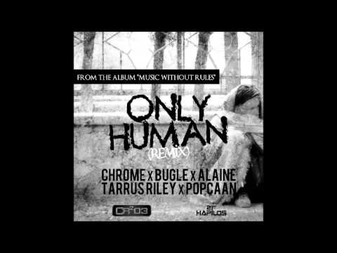 ZJ Chrome Ft. Bugle, Alaine, Popcaan & Tarrus Riley – Only Human [Remix] – March 2013