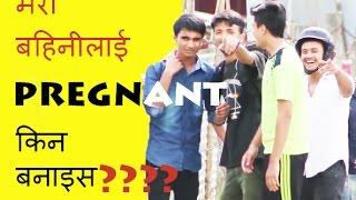 Nepali prank:- मेरी बहिनीलाई PREGNANT किन बनाइस?????