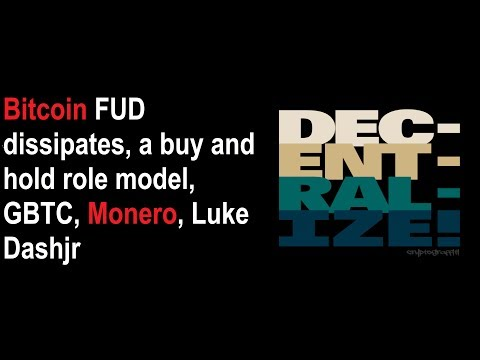 Bitcoin FUD dissipates, a buy and hold role model, GBTC, Monero, Luke Dashjr
