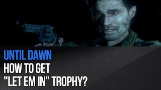 "To get Let eM In trophy / achievement in Until Dawn, you DO NOT KILL Emily as Mike in the basemenet (episode 8). When you see a mark on her head, don't shoot, just wait to it's dissappearing. Before that she must escape wendigo in the beginning of this chapter. Opposite trophy to this one is ""The Exorcism of Emily"", in which you'll shoot Emily.► MORE GAME GUIDEShttp://guides.gamepressure.com/► FOLLOW UShttps://twitter.com/gamepressurecomhttps://www.facebook.com/gamepressurecom"